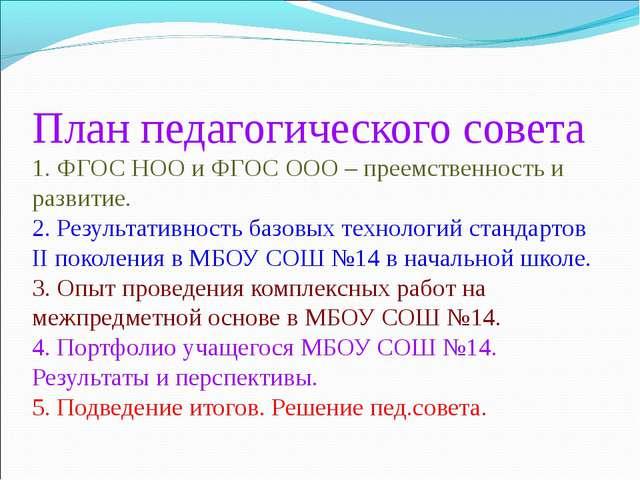 План педагогического совета 1. ФГОС НОО и ФГОС ООО – преемственность и развит...