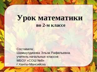 Урок математики во 2-м классе Составила: Шамшутдинова Эльза Рафильевна учител