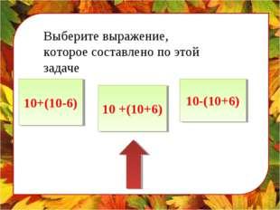 Выберите выражение, которое составлено по этой задаче 10+(10-6) 10 +(10+6) 10