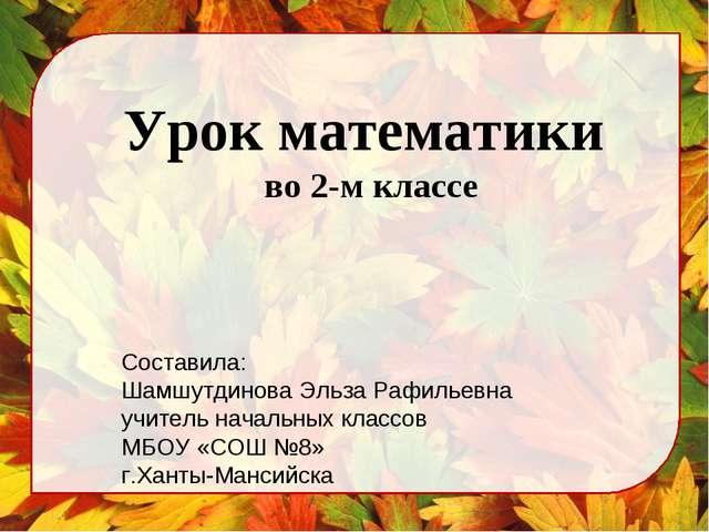 Урок математики во 2-м классе Составила: Шамшутдинова Эльза Рафильевна учител...