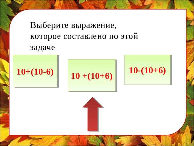 Выберите выражение, которое составлено по этой задаче 10+(10-6) 10 +(10+6) 10...