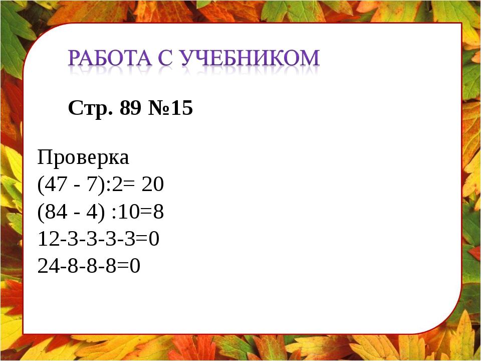 Стр. 89 №15 Проверка (47 - 7):2= 20 (84 - 4) :10=8 12-3-3-3-3=0 24-8-8-8=0