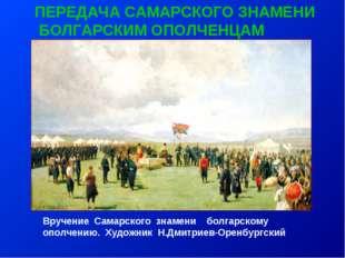 ПЕРЕДАЧА САМАРСКОГО ЗНАМЕНИ БОЛГАРСКИМ ОПОЛЧЕНЦАМ Вручение Самарского знамени