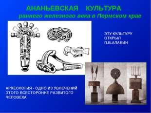 АНАНЬЕВСКАЯ КУЛЬТУРА раннего железного века в Пермском крае ЭТУ КУЛЬТУРУ ОТК