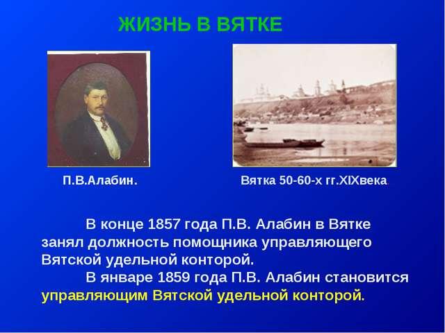 ЖИЗНЬ В ВЯТКЕ В конце 1857 года П.В. Алабин в Вятке занял должность помощник...
