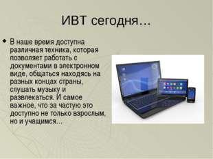 ИВТ сегодня… В наше время доступна различная техника, которая позволяет работ