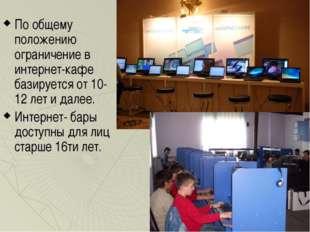 По общему положению ограничение в интернет-кафе базируется от 10-12 лет и дал
