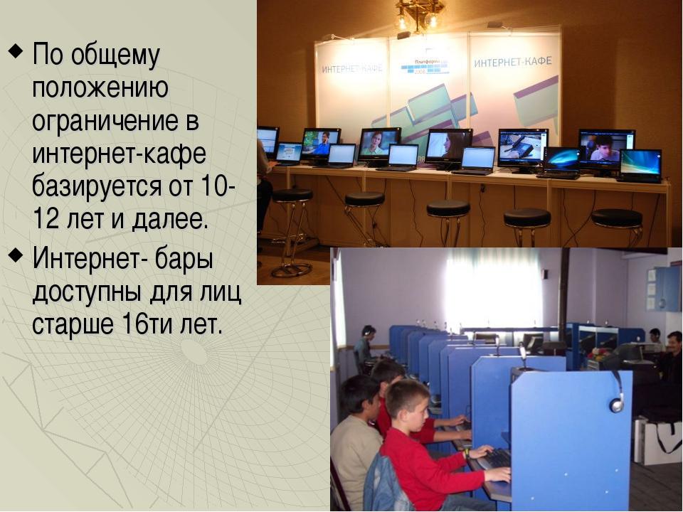 По общему положению ограничение в интернет-кафе базируется от 10-12 лет и дал...