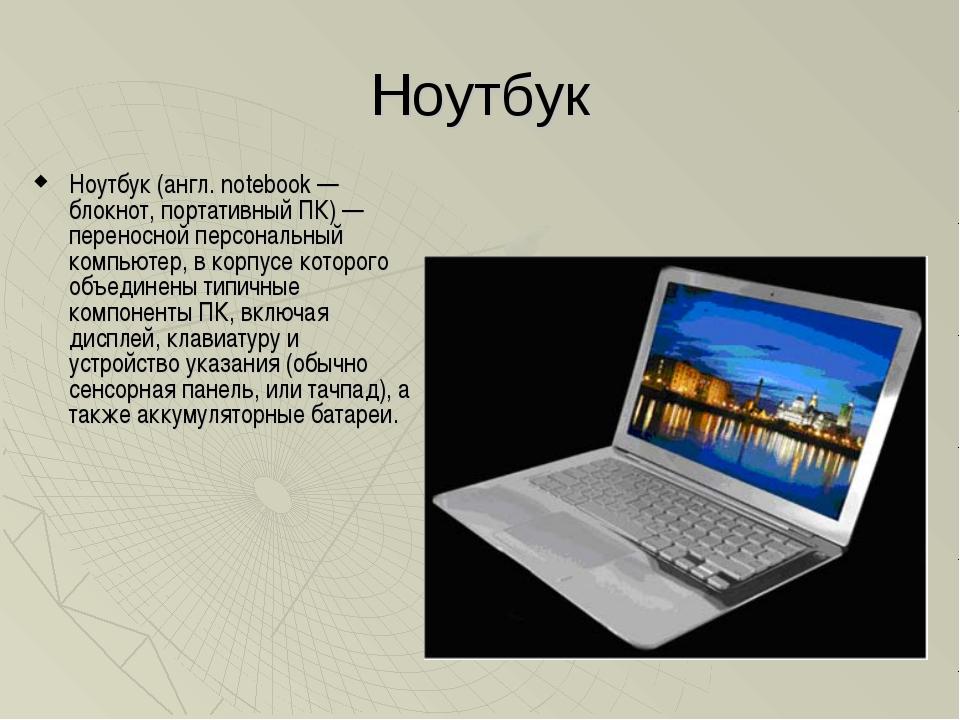 Ноутбук Ноутбук (англ. notebook — блокнот, портативный ПК) — переносной персо...
