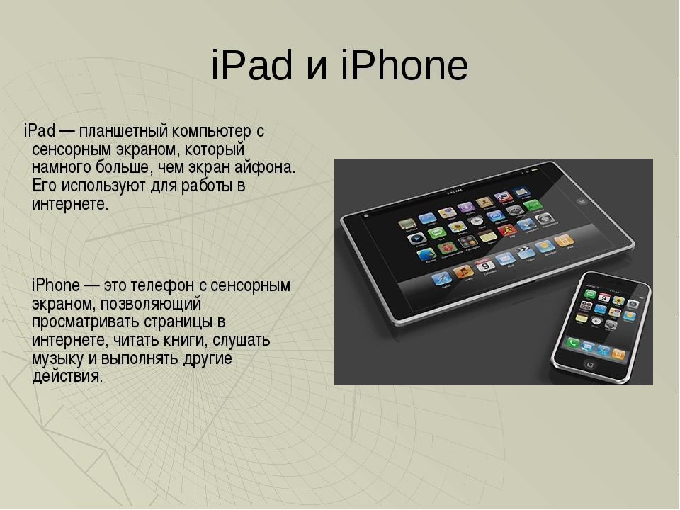 iPad и iPhone iPad — планшетный компьютер с сенсорным экраном, который намног...