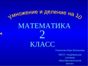МАТЕМАТИКА КЛАСС 2 Уповалова Вера Васильевна МБОУ «Надёжинская основная общео