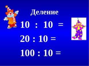 Деление 10 : 10 = 20 : 10 = 100 : 10 =