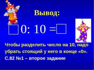 Вывод: 0: 10 = Чтобы разделить число на 10, надо убрать стоящий у него в конц