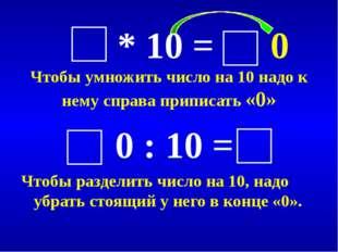 * 10 = 0 Чтобы умножить число на 10 надо к нему справа приписать «0» 0 : 10