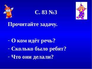 С. 83 №3 Прочитайте задачу. О ком идёт речь? Сколько было ребят? Что они дела