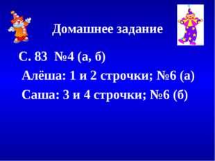 Домашнее задание С. 83 №4 (а, б) Алёша: 1 и 2 строчки; №6 (а) Саша: 3 и 4 стр