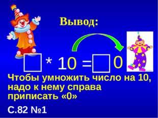 Вывод: * 10 = Чтобы умножить число на 10, надо к нему справа приписать «0» С.