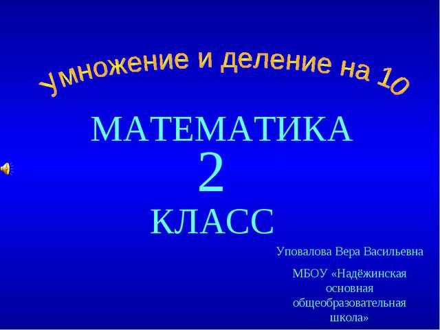 МАТЕМАТИКА КЛАСС 2 Уповалова Вера Васильевна МБОУ «Надёжинская основная общео...