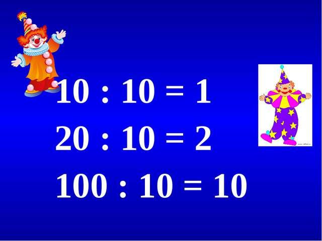 10 : 10 = 1 20 : 10 = 2 100 : 10 = 10