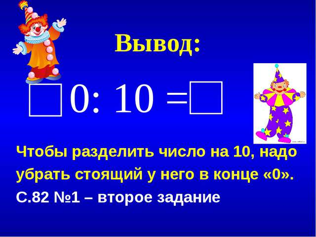 Вывод: 0: 10 = Чтобы разделить число на 10, надо убрать стоящий у него в конц...