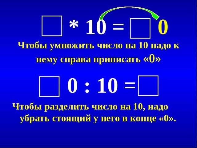 * 10 = 0 Чтобы умножить число на 10 надо к нему справа приписать «0» 0 : 10...