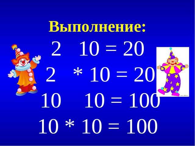 Выполнение: 2 10 = 20 2 * 10 = 20 10 10 = 100 10 * 10 = 100