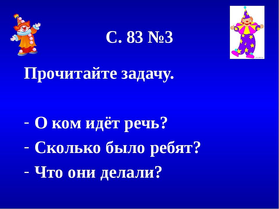 С. 83 №3 Прочитайте задачу. О ком идёт речь? Сколько было ребят? Что они дела...