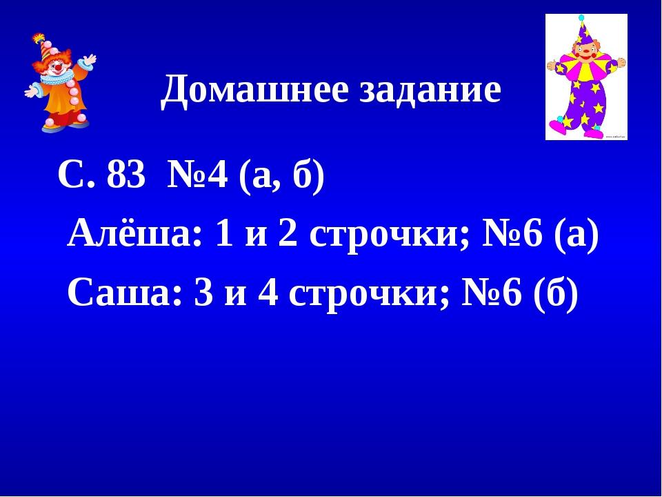 Домашнее задание С. 83 №4 (а, б) Алёша: 1 и 2 строчки; №6 (а) Саша: 3 и 4 стр...