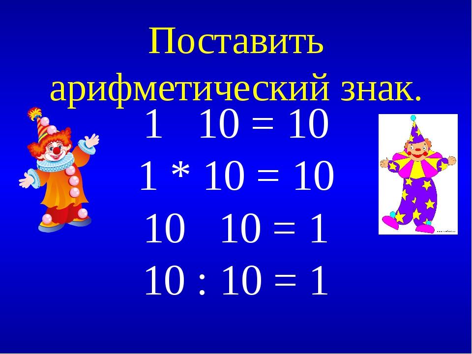 Поставить арифметический знак. 1 10 = 10 1 * 10 = 10 10 10 = 1 10 : 10 = 1