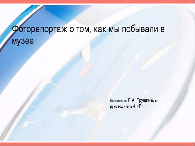 Фоторепортаж о том, как мы побывали в музее Подготовила: Г.А. Трушина, кл. ру...