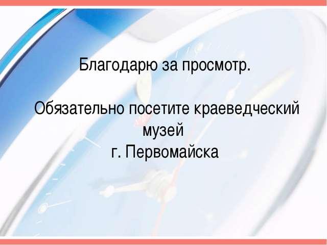 Благодарю за просмотр. Обязательно посетите краеведческий музей г. Первомайска