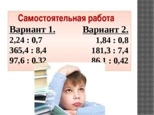 Самостоятельная работа Вариант 1. 2,24 : 0,7 365,4 : 8,4 97,6 : 0,32 Вариант