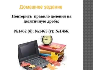 Домашнее задание Повторить правило деления на десятичную дробь; №1462 (б); №1