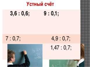 Устный счёт 3,6 : 0,6; 9 : 0,1; 7 : 0,7; 4,9 : 0,7; 8 : 0,4; 1,47 : 0,7;