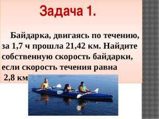 Задача 1. Байдарка, двигаясь по течению, за 1,7 ч прошла 21,42 км. Найдите со