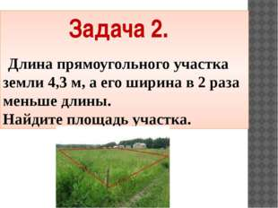 Задача 2. Длина прямоугольного участка земли 4,3 м, а его ширина в 2 раза мен