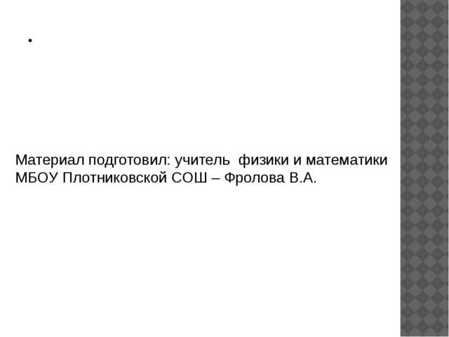 . Материал подготовил: учитель физики и математики МБОУ Плотниковской СОШ – Ф...