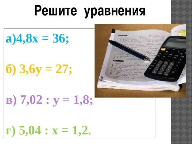 Решите уравнения а)4,8х = 36; б) 3,6y = 27; в) 7,02 : y = 1,8; г) 5,04 : х =...