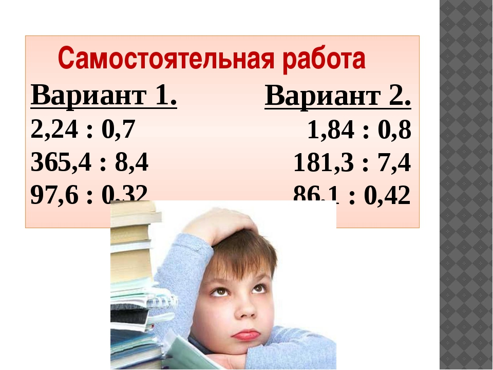 Самостоятельная работа Вариант 1. 2,24 : 0,7 365,4 : 8,4 97,6 : 0,32 Вариант...