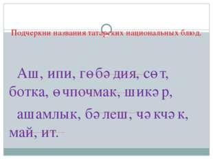 Подчеркни названия татарских национальных блюд. Аш, ипи, гөбәдия, сөт, ботка