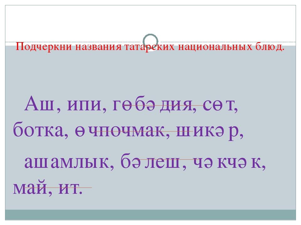 Подчеркни названия татарских национальных блюд. Аш, ипи, гөбәдия, сөт, ботка...