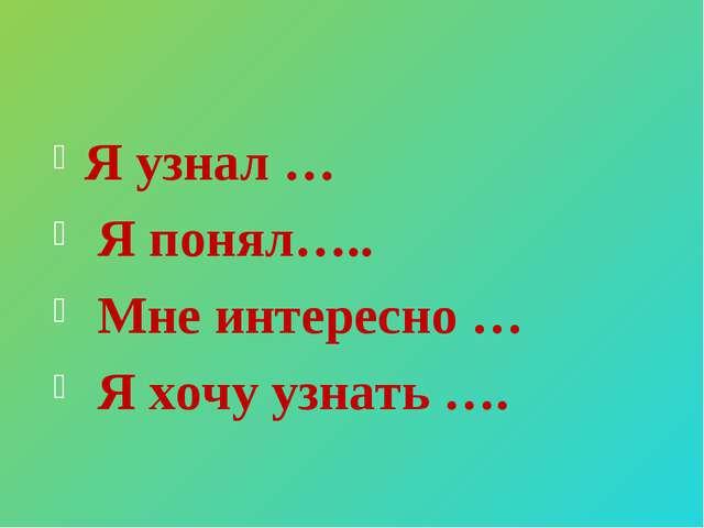 Я узнал … Я понял….. Мне интересно … Я хочу узнать ….
