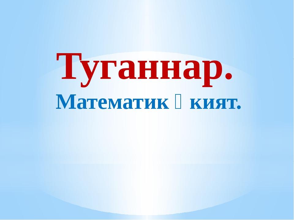 Туганнар. Математик әкият.