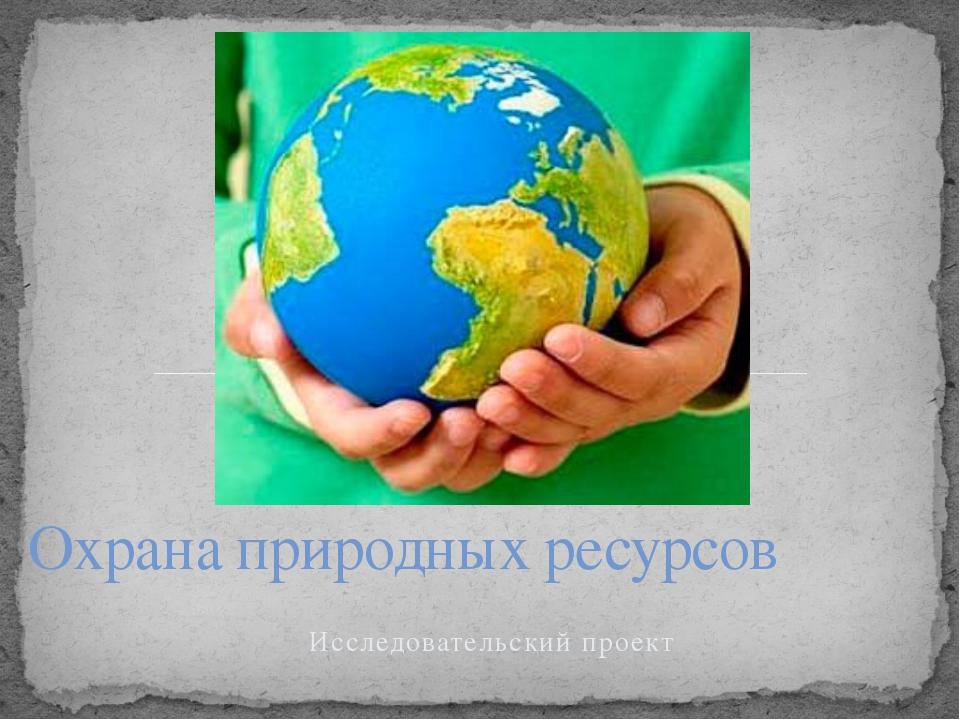 Исследовательский проект Охрана природных ресурсов