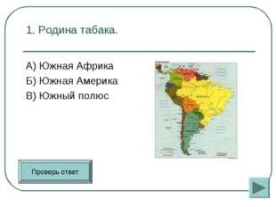 1. Родина табака. А) Южная Африка Б) Южная Америка В) Южный полюс Проверь от