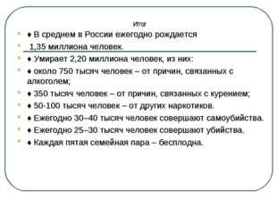 Итог ♦В среднем в России ежегодно рождается 1,35 миллиона человек. ♦Умирает