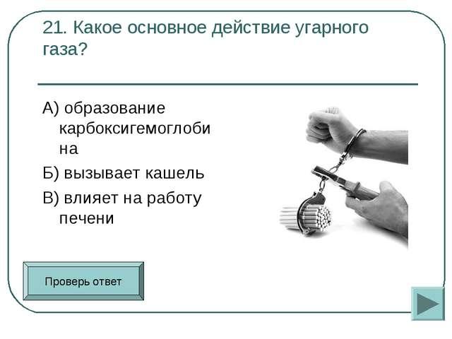 21. Какое основное действие угарного газа? А) образование карбоксигемоглобин...