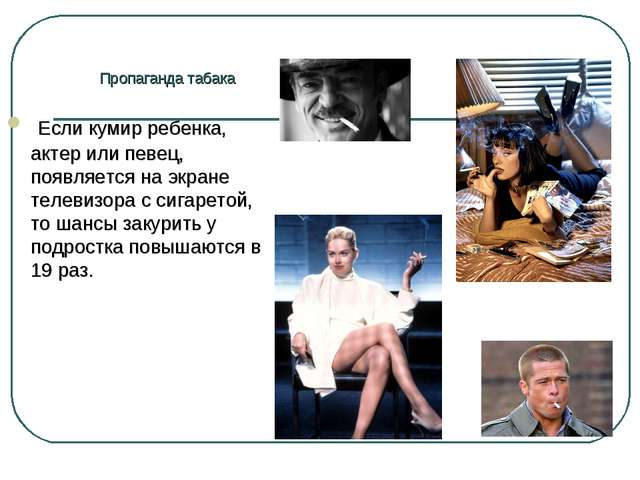 Пропаганда табака Если кумир ребенка, актер или певец, появляется на экране т...