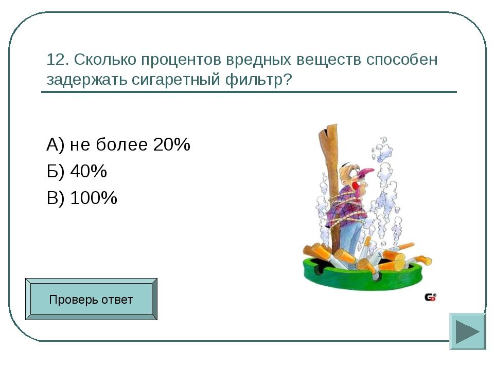 12. Сколько процентов вредных веществ способен задержать сигаретный фильтр? А...