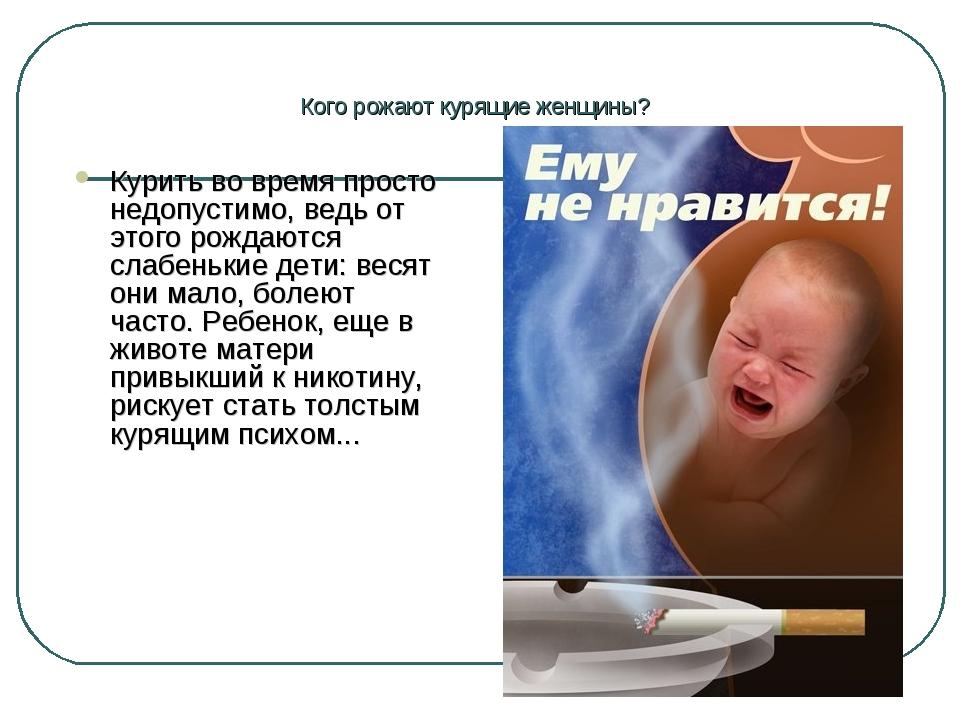 Кого рожают курящие женщины? Курить во время просто недопустимо, ведь от этог...